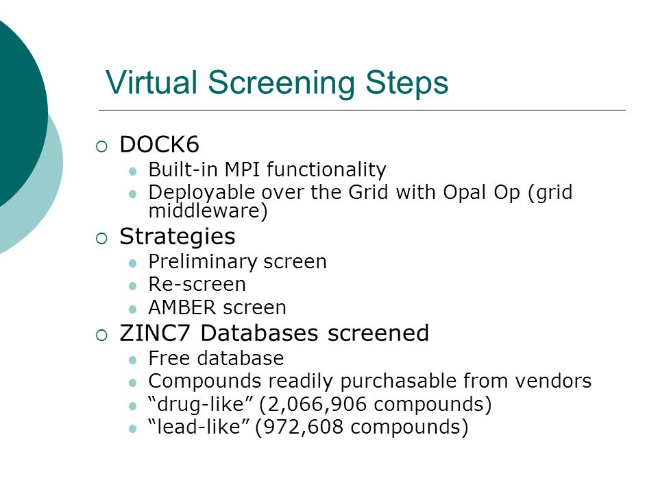Virtual Screening Steps DOCK6 Built-in MPI functionality Deployable over the Grid with Opal Op (grid middleware) Strategies Preliminary screen Re-screen AMBER screen ZINC7 Databases screened Free database Compounds readily purchasable from vendors drug-like (2,066,906 compounds) lead-like (972,608 compounds)