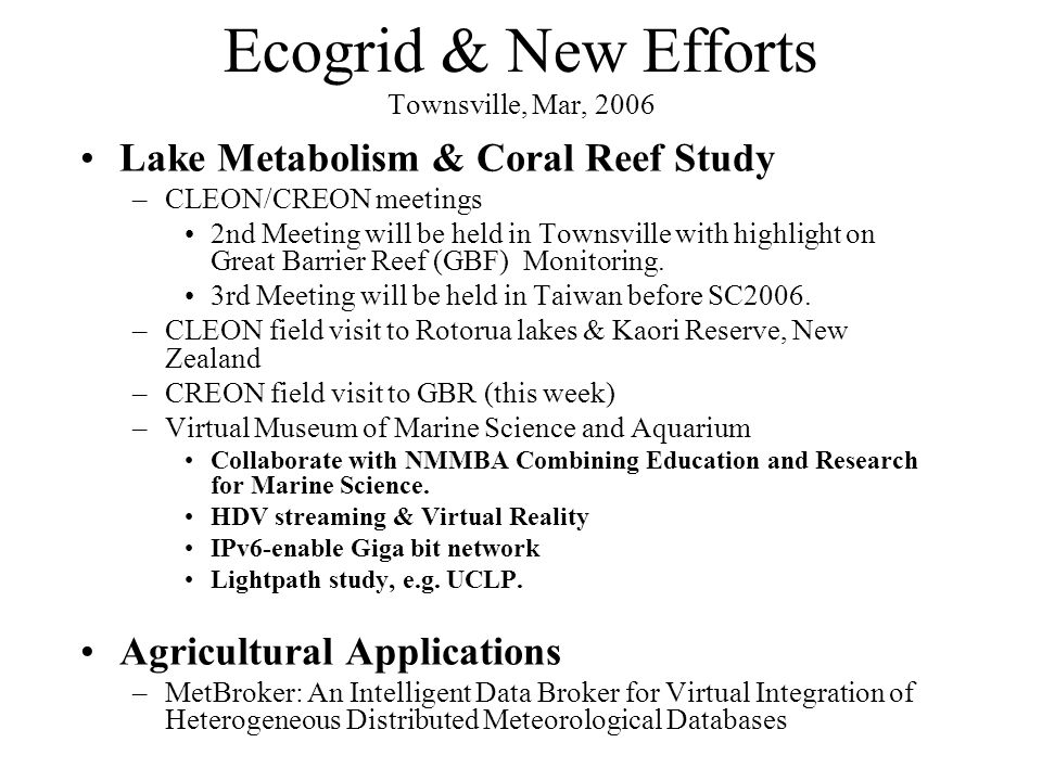 Ecogrid & New Efforts Townsville, Mar, 2006 Lake Metabolism & Coral Reef Study –CLEON/CREON meetings 2nd Meeting will be held in Townsville with highlight on Great Barrier Reef (GBF) Monitoring.