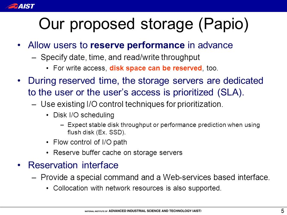 5 Our proposed storage (Papio) Allow users to reserve performance in advance –Specify date, time, and read/write throughput For write access, disk space can be reserved, too.