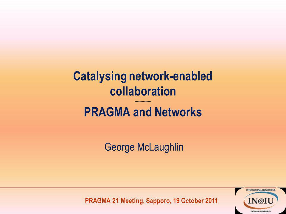 PRAGMA 21 Meeting, Sapporo, 19 October 2011 Catalysing network-enabled collaboration -------------- PRAGMA and Networks George McLaughlin