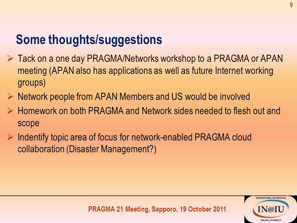 PRAGMA 21 Meeting, Sapporo, 19 October 2011 Some thoughts/suggestions Tack on a one day PRAGMA/Networks workshop to a PRAGMA or APAN meeting (APAN also has applications as well as future Internet working groups) Network people from APAN Members and US would be involved Homework on both PRAGMA and Network sides needed to flesh out and scope Indentify topic area of focus for network-enabled PRAGMA cloud collaboration (Disaster Management ) 9