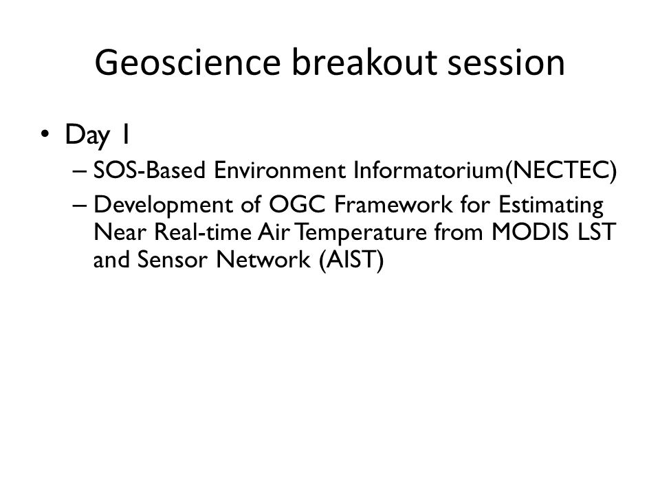Geoscience breakout session Day 1 – SOS-Based Environment Informatorium(NECTEC) – Development of OGC Framework for Estimating Near Real-time Air Temperature from MODIS LST and Sensor Network (AIST)