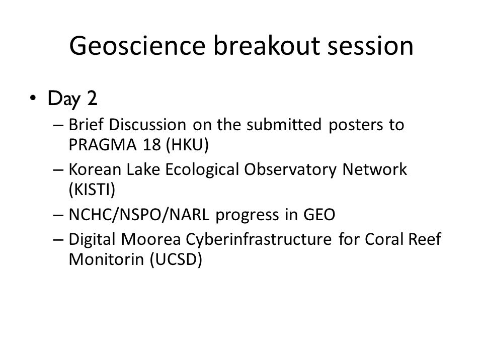 Geoscience breakout session Day 2 – Brief Discussion on the submitted posters to PRAGMA 18 (HKU) – Korean Lake Ecological Observatory Network (KISTI) – NCHC/NSPO/NARL progress in GEO – Digital Moorea Cyberinfrastructure for Coral Reef Monitorin (UCSD)