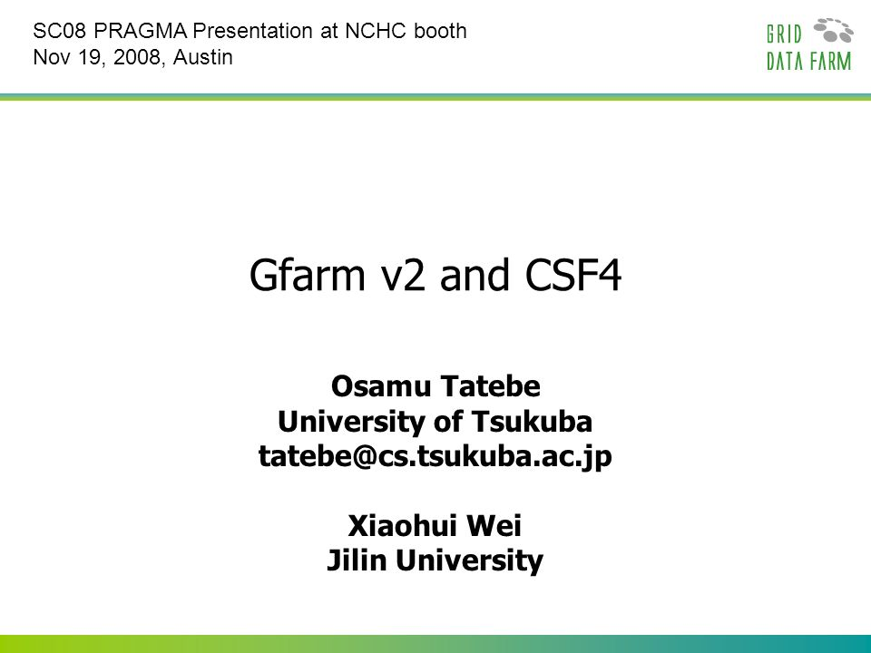 Gfarm v2 and CSF4 Osamu Tatebe University of Tsukuba tatebe@cs.tsukuba.ac.jp Xiaohui Wei Jilin University SC08 PRAGMA Presentation at NCHC booth Nov 19, 2008, Austin