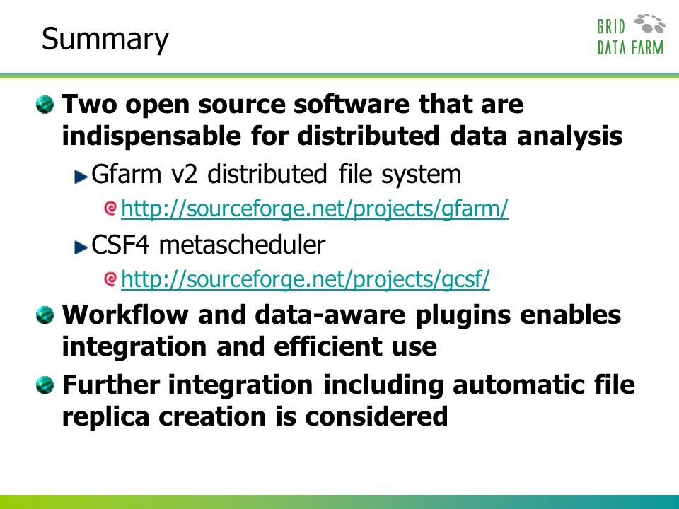Summary Two open source software that are indispensable for distributed data analysis Gfarm v2 distributed file system   CSF4 metascheduler   Workflow and data-aware plugins enables integration and efficient use Further integration including automatic file replica creation is considered