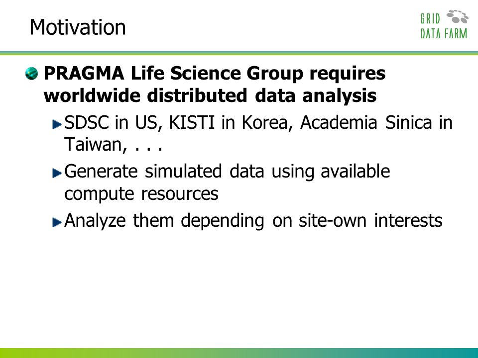 Motivation PRAGMA Life Science Group requires worldwide distributed data analysis SDSC in US, KISTI in Korea, Academia Sinica in Taiwan,... Generate s
