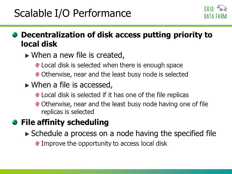 Scalable I/O Performance Decentralization of disk access putting priority to local disk When a new file is created, Local disk is selected when there is enough space Otherwise, near and the least busy node is selected When a file is accessed, Local disk is selected if it has one of the file replicas Otherwise, near and the least busy node having one of file replicas is selected File affinity scheduling Schedule a process on a node having the specified file Improve the opportunity to access local disk
