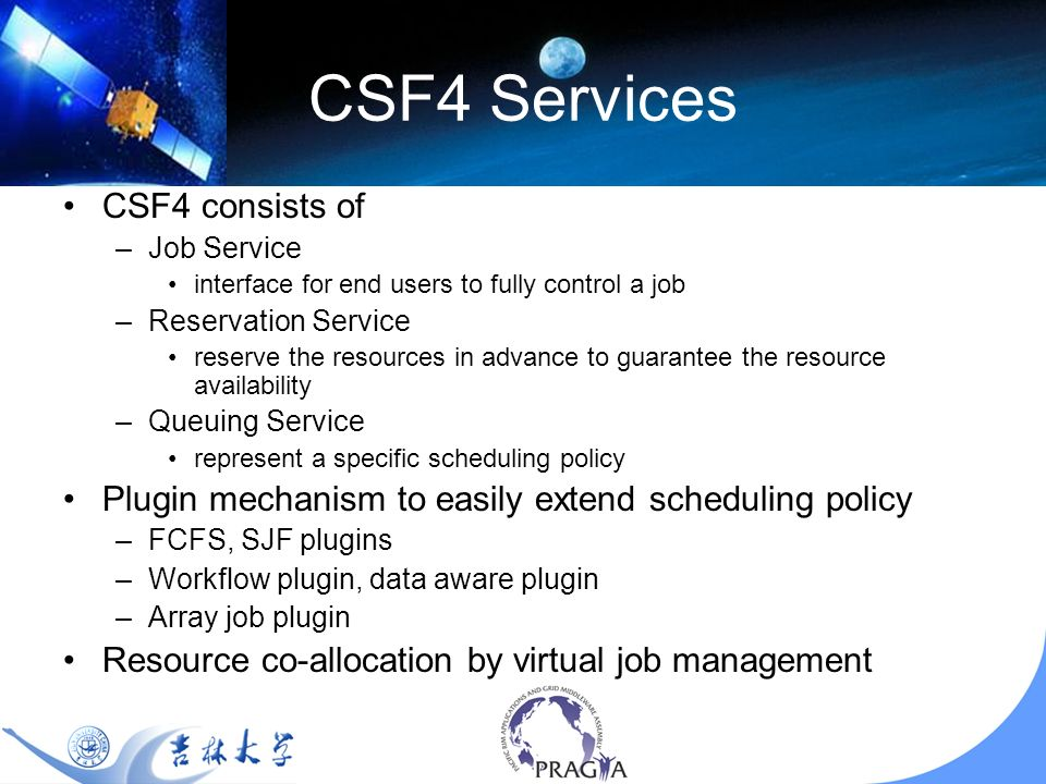 CSF4 Services CSF4 consists of –Job Service interface for end users to fully control a job –Reservation Service reserve the resources in advance to guarantee the resource availability –Queuing Service represent a specific scheduling policy Plugin mechanism to easily extend scheduling policy –FCFS, SJF plugins –Workflow plugin, data aware plugin –Array job plugin Resource co-allocation by virtual job management