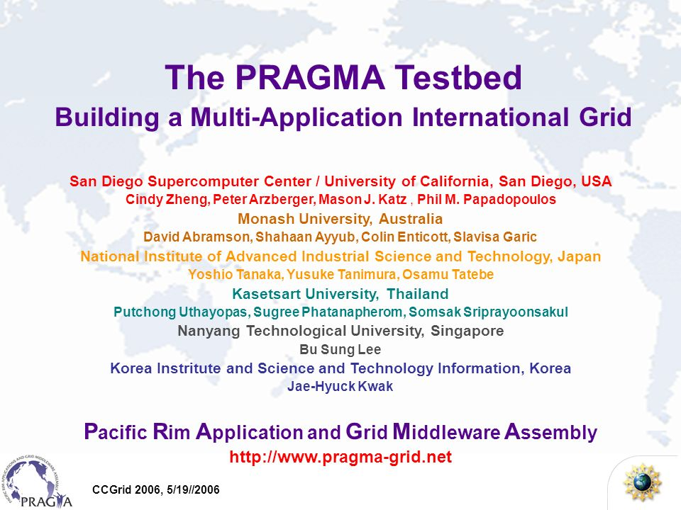 CCGrid 2006, 5/19//2006 The PRAGMA Testbed Building a Multi-Application International Grid San Diego Supercomputer Center / University of California, San Diego, USA Cindy Zheng, Peter Arzberger, Mason J.