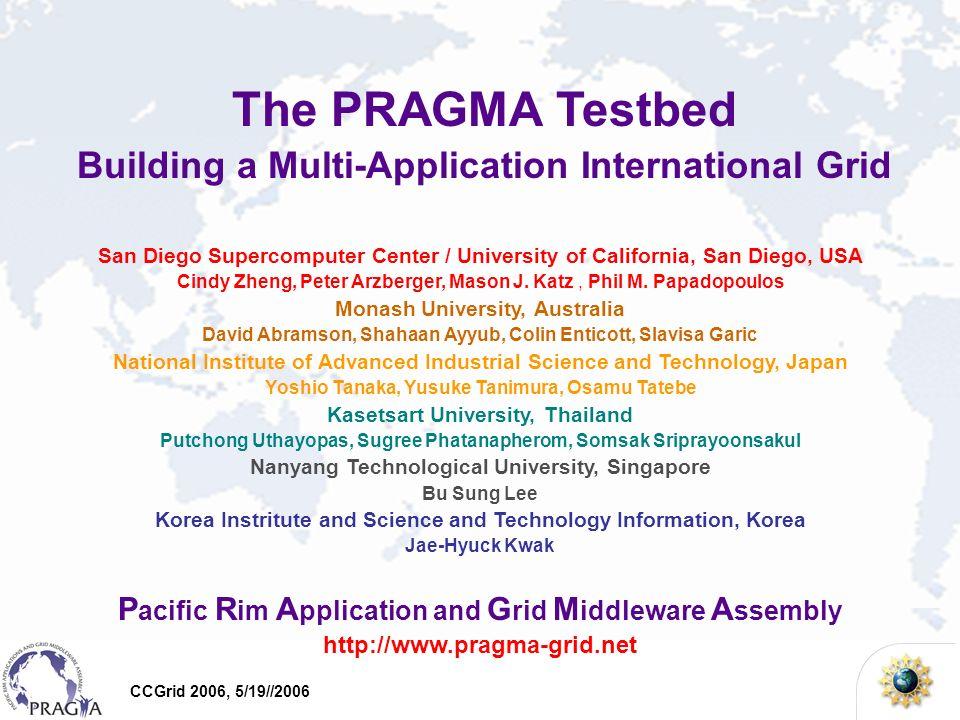 CCGrid 2006, 5/19//2006 The PRAGMA Testbed Building a Multi-Application International Grid San Diego Supercomputer Center / University of California,
