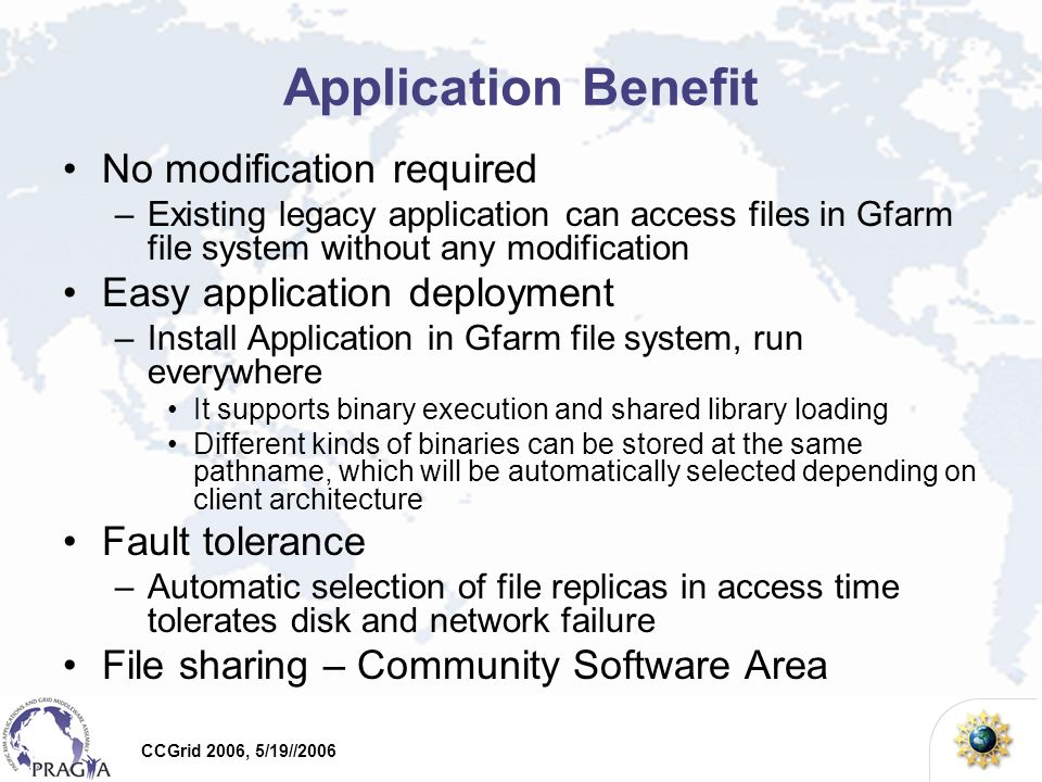 CCGrid 2006, 5/19//2006 Application Benefit No modification required –Existing legacy application can access files in Gfarm file system without any modification Easy application deployment –Install Application in Gfarm file system, run everywhere It supports binary execution and shared library loading Different kinds of binaries can be stored at the same pathname, which will be automatically selected depending on client architecture Fault tolerance –Automatic selection of file replicas in access time tolerates disk and network failure File sharing – Community Software Area
