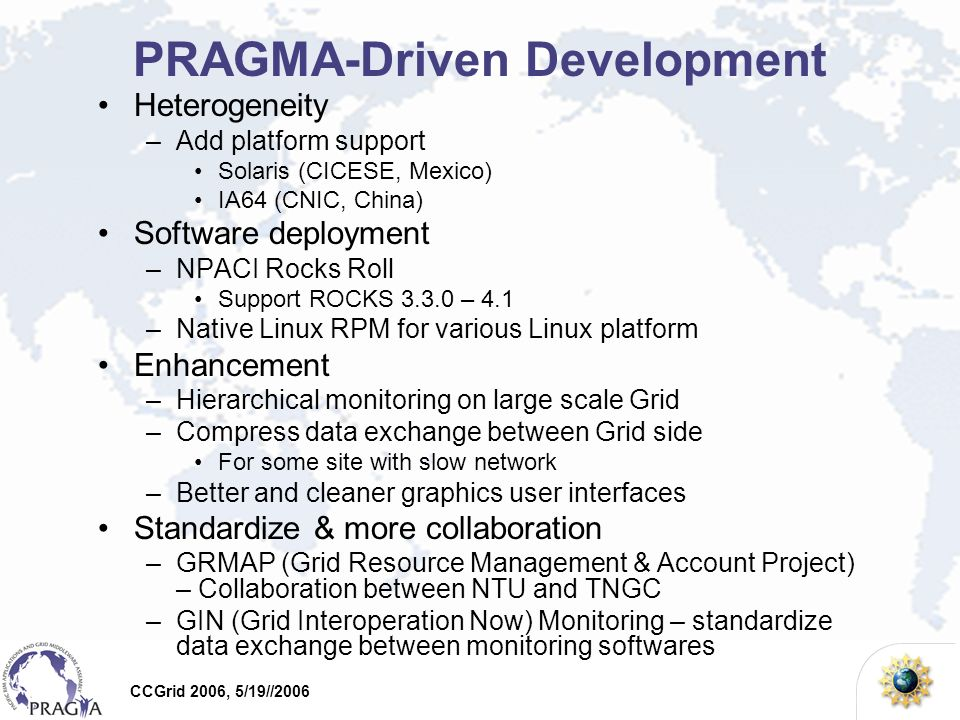 CCGrid 2006, 5/19//2006 PRAGMA-Driven Development Heterogeneity –Add platform support Solaris (CICESE, Mexico) IA64 (CNIC, China) Software deployment –NPACI Rocks Roll Support ROCKS – 4.1 –Native Linux RPM for various Linux platform Enhancement –Hierarchical monitoring on large scale Grid –Compress data exchange between Grid side For some site with slow network –Better and cleaner graphics user interfaces Standardize & more collaboration –GRMAP (Grid Resource Management & Account Project) – Collaboration between NTU and TNGC –GIN (Grid Interoperation Now) Monitoring – standardize data exchange between monitoring softwares