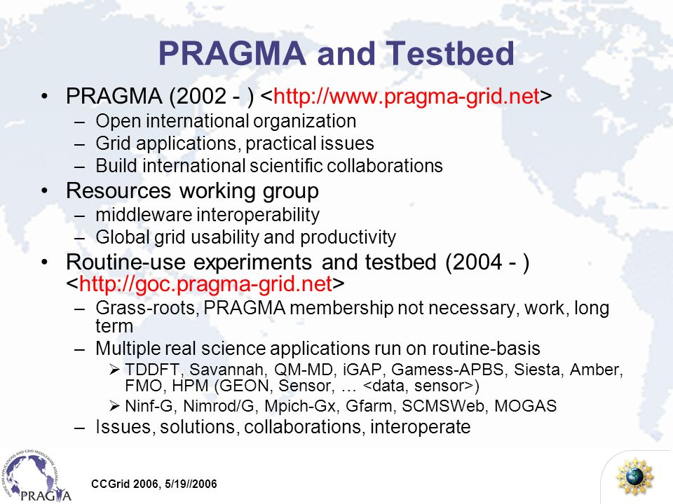 CCGrid 2006, 5/19//2006 PRAGMA and Testbed PRAGMA ( ) –Open international organization –Grid applications, practical issues –Build international scientific collaborations Resources working group –middleware interoperability –Global grid usability and productivity Routine-use experiments and testbed ( ) –Grass-roots, PRAGMA membership not necessary, work, long term –Multiple real science applications run on routine-basis TDDFT, Savannah, QM-MD, iGAP, Gamess-APBS, Siesta, Amber, FMO, HPM (GEON, Sensor, … ) Ninf-G, Nimrod/G, Mpich-Gx, Gfarm, SCMSWeb, MOGAS –Issues, solutions, collaborations, interoperate