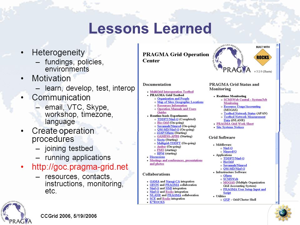 CCGrid 2006, 5/19//2006 Lessons Learned Heterogeneity –fundings, policies, environments Motivation –learn, develop, test, interop Communication –email, VTC, Skype, workshop, timezone, language Create operation procedures –joining testbed –running applications http://goc.pragma-grid.net –resources, contacts, instructions, monitoring, etc.