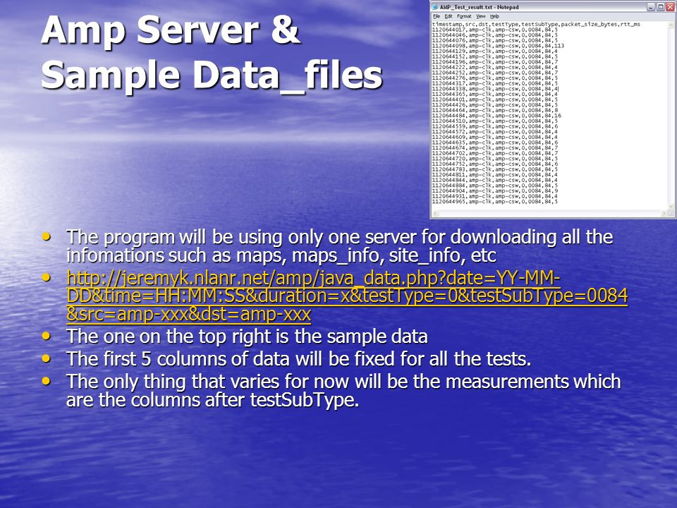 Amp Server & Sample Data_files The program will be using only one server for downloading all the infomations such as maps, maps_info, site_info, etc The program will be using only one server for downloading all the infomations such as maps, maps_info, site_info, etc http://jeremyk.nlanr.net/amp/java_data.php date=YY-MM- DD&time=HH:MM:SS&duration=x&testType=0&testSubType=0084 &src=amp-xxx&dst=amp-xxx http://jeremyk.nlanr.net/amp/java_data.php date=YY-MM- DD&time=HH:MM:SS&duration=x&testType=0&testSubType=0084 &src=amp-xxx&dst=amp-xxx http://jeremyk.nlanr.net/amp/java_data.php date=YY-MM- DD&time=HH:MM:SS&duration=x&testType=0&testSubType=0084 &src=amp-xxx&dst=amp-xxx http://jeremyk.nlanr.net/amp/java_data.php date=YY-MM- DD&time=HH:MM:SS&duration=x&testType=0&testSubType=0084 &src=amp-xxx&dst=amp-xxx The one on the top right is the sample data The one on the top right is the sample data The first 5 columns of data will be fixed for all the tests.