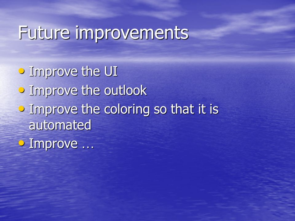 Future improvements Improve the UI Improve the UI Improve the outlook Improve the outlook Improve the coloring so that it is automated Improve the col