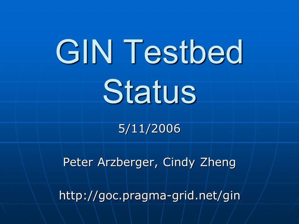 GIN Testbed Status 5/11/2006 Peter Arzberger, Cindy Zheng http://goc.pragma-grid.net/gin
