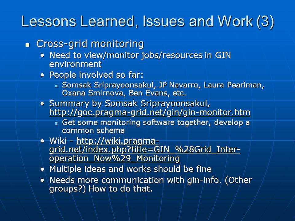 Lessons Learned, Issues and Work (3) Cross-grid monitoring Cross-grid monitoring Need to view/monitor jobs/resources in GIN environmentNeed to view/mo