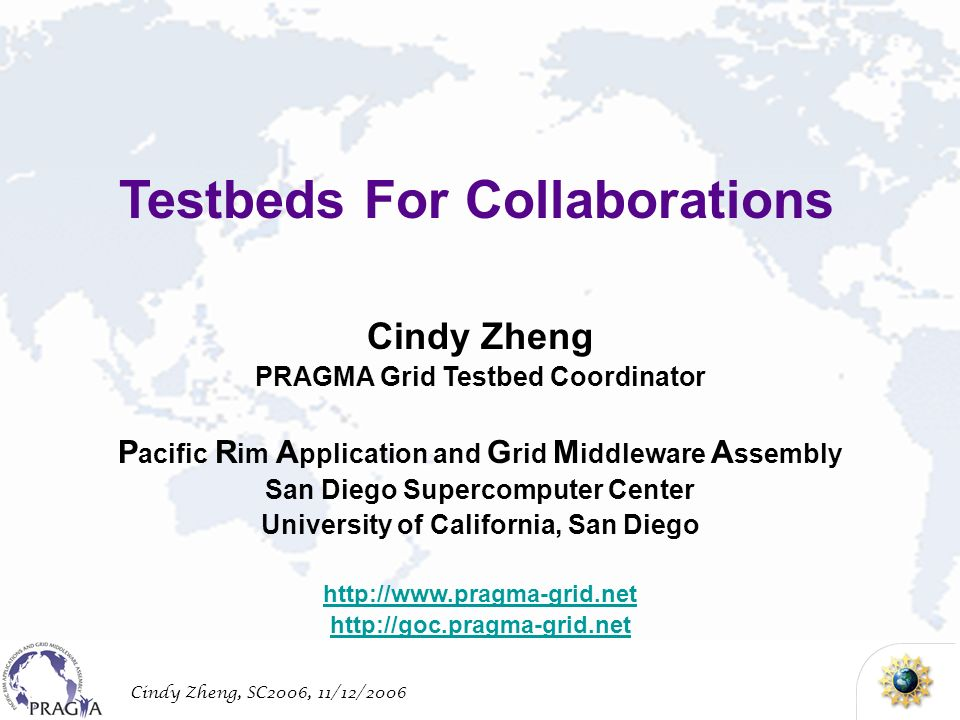 Cindy Zheng, SC2006, 11/12/2006 Cindy Zheng PRAGMA Grid Testbed Coordinator P acific R im A pplication and G rid M iddleware A ssembly San Diego Supercomputer Center University of California, San Diego http://www.pragma-grid.net http://goc.pragma-grid.net Testbeds For Collaborations