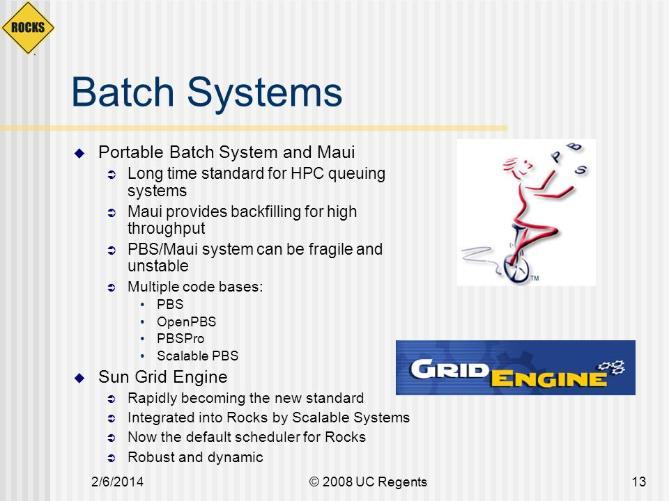 2/6/2014© 2008 UC Regents13 Batch Systems Portable Batch System and Maui Long time standard for HPC queuing systems Maui provides backfilling for high throughput PBS/Maui system can be fragile and unstable Multiple code bases: PBS OpenPBS PBSPro Scalable PBS Sun Grid Engine Rapidly becoming the new standard Integrated into Rocks by Scalable Systems Now the default scheduler for Rocks Robust and dynamic