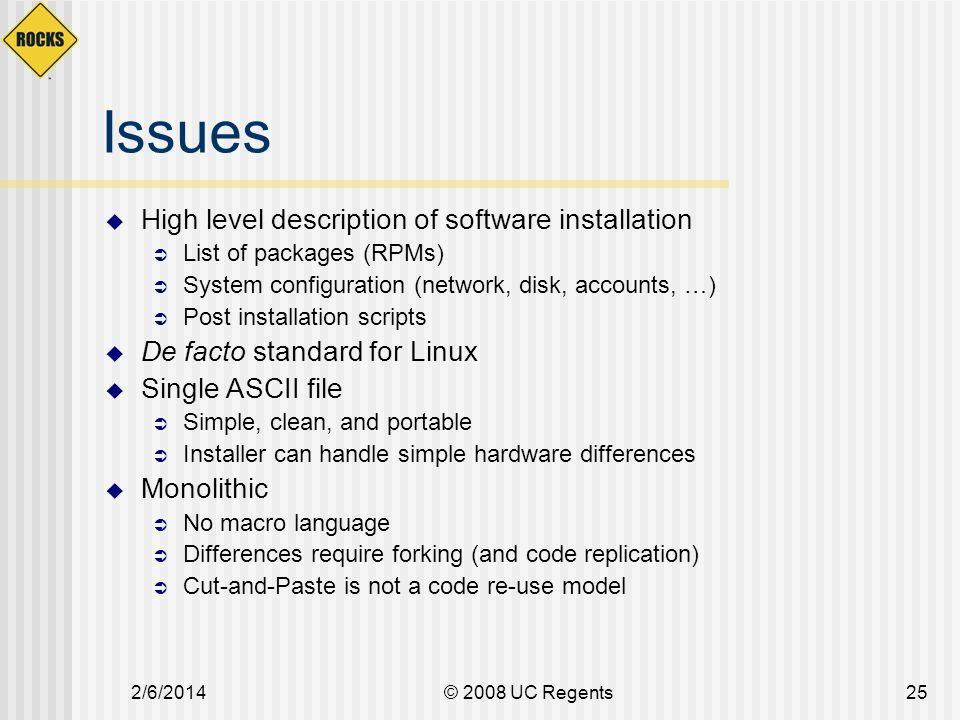2/6/2014© 2008 UC Regents25 Issues High level description of software installation List of packages (RPMs) System configuration (network, disk, accounts, …) Post installation scripts De facto standard for Linux Single ASCII file Simple, clean, and portable Installer can handle simple hardware differences Monolithic No macro language Differences require forking (and code replication) Cut-and-Paste is not a code re-use model