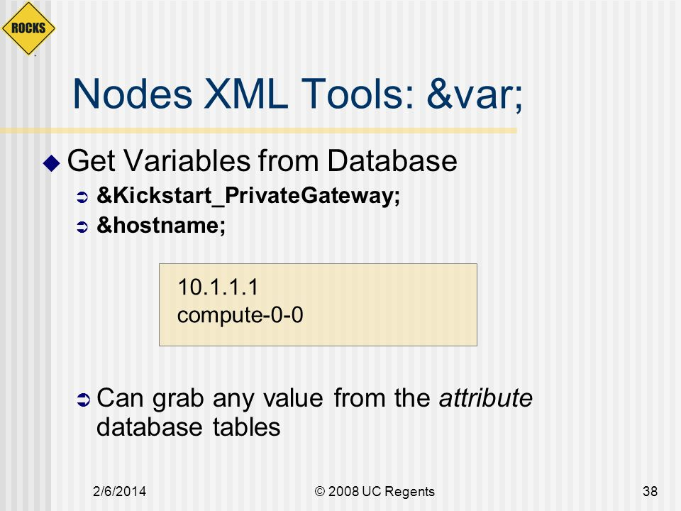 2/6/2014© 2008 UC Regents38 Nodes XML Tools: &var; Get Variables from Database &Kickstart_PrivateGateway; &hostname; Can grab any value from the attribute database tables compute-0-0