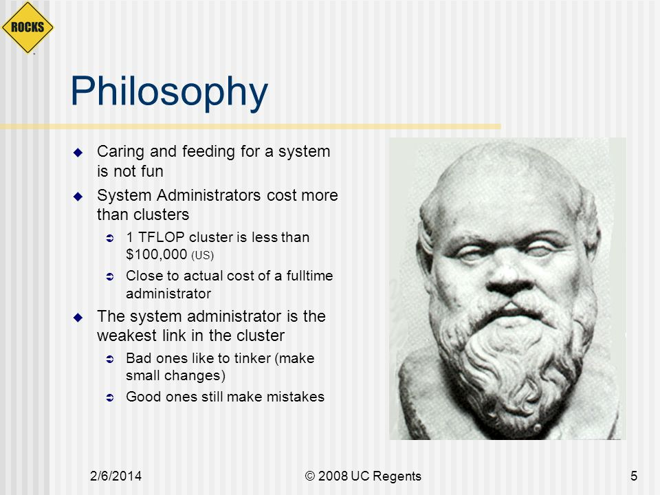 2/6/2014© 2008 UC Regents5 Philosophy Caring and feeding for a system is not fun System Administrators cost more than clusters 1 TFLOP cluster is less than $100,000 (US) Close to actual cost of a fulltime administrator The system administrator is the weakest link in the cluster Bad ones like to tinker (make small changes) Good ones still make mistakes