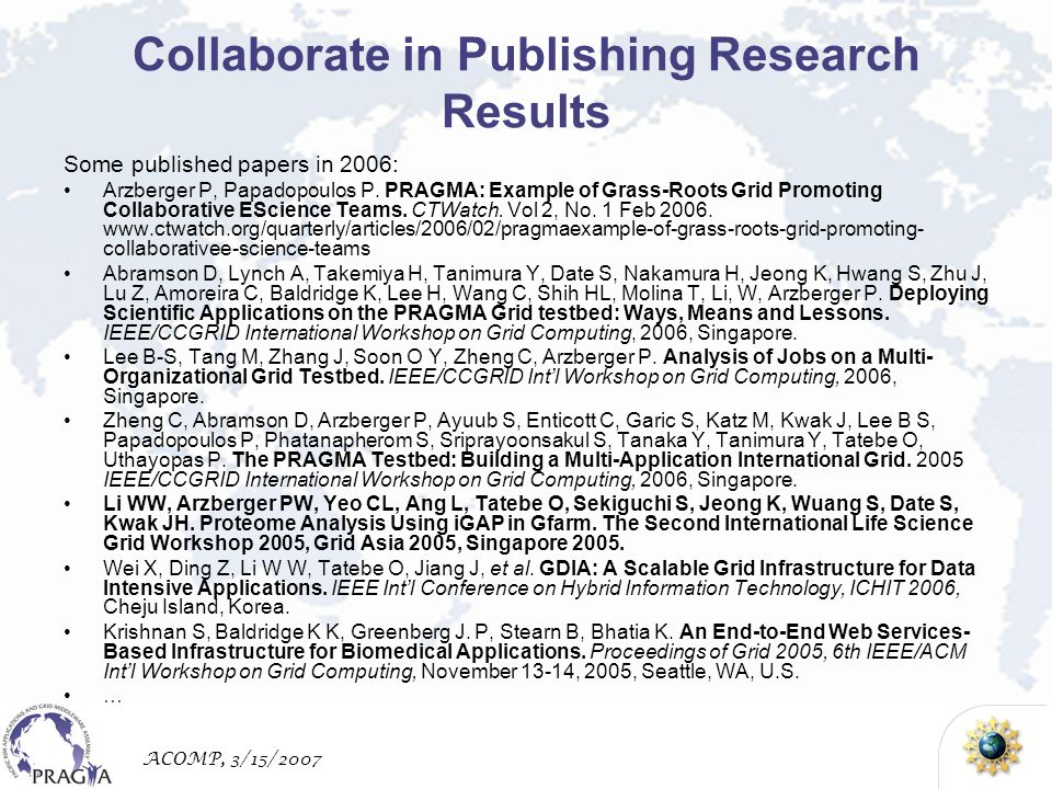 ACOMP, 3/15/2007 Collaborate in Publishing Research Results Some published papers in 2006: Arzberger P, Papadopoulos P.