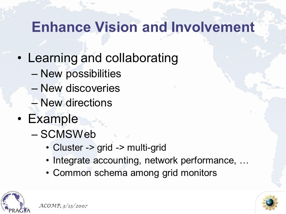 ACOMP, 3/15/2007 Enhance Vision and Involvement Learning and collaborating –New possibilities –New discoveries –New directions Example –SCMSWeb Cluster -> grid -> multi-grid Integrate accounting, network performance, … Common schema among grid monitors