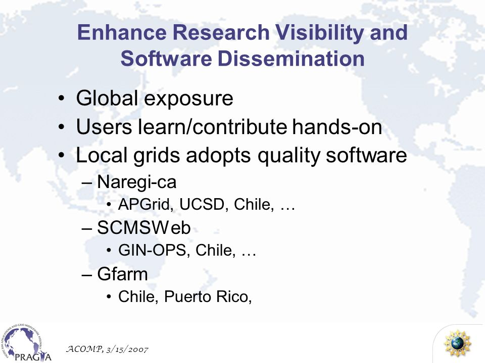 ACOMP, 3/15/2007 Enhance Research Visibility and Software Dissemination Global exposure Users learn/contribute hands-on Local grids adopts quality software –Naregi-ca APGrid, UCSD, Chile, … –SCMSWeb GIN-OPS, Chile, … –Gfarm Chile, Puerto Rico,