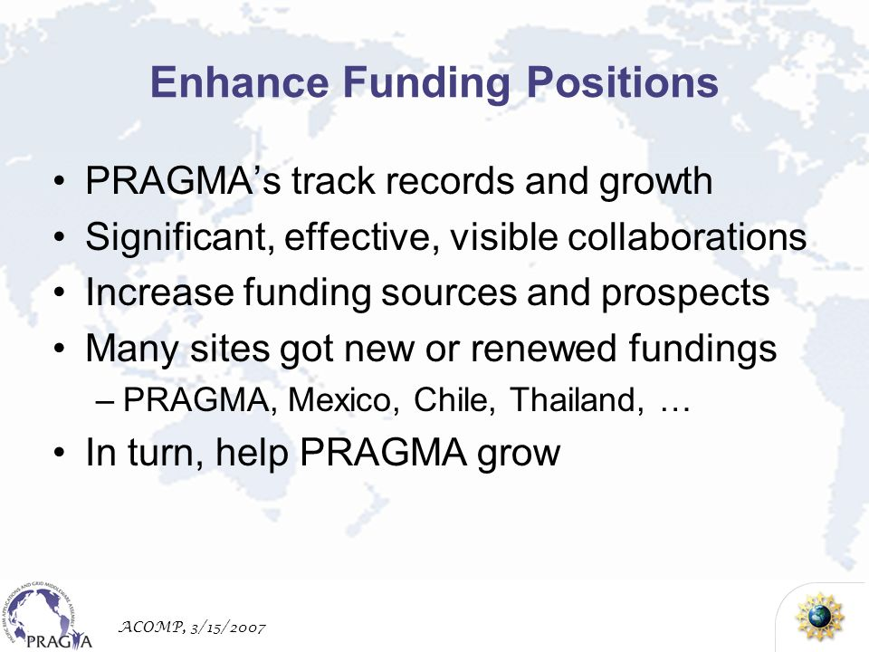 ACOMP, 3/15/2007 Enhance Funding Positions PRAGMAs track records and growth Significant, effective, visible collaborations Increase funding sources and prospects Many sites got new or renewed fundings –PRAGMA, Mexico, Chile, Thailand, … In turn, help PRAGMA grow