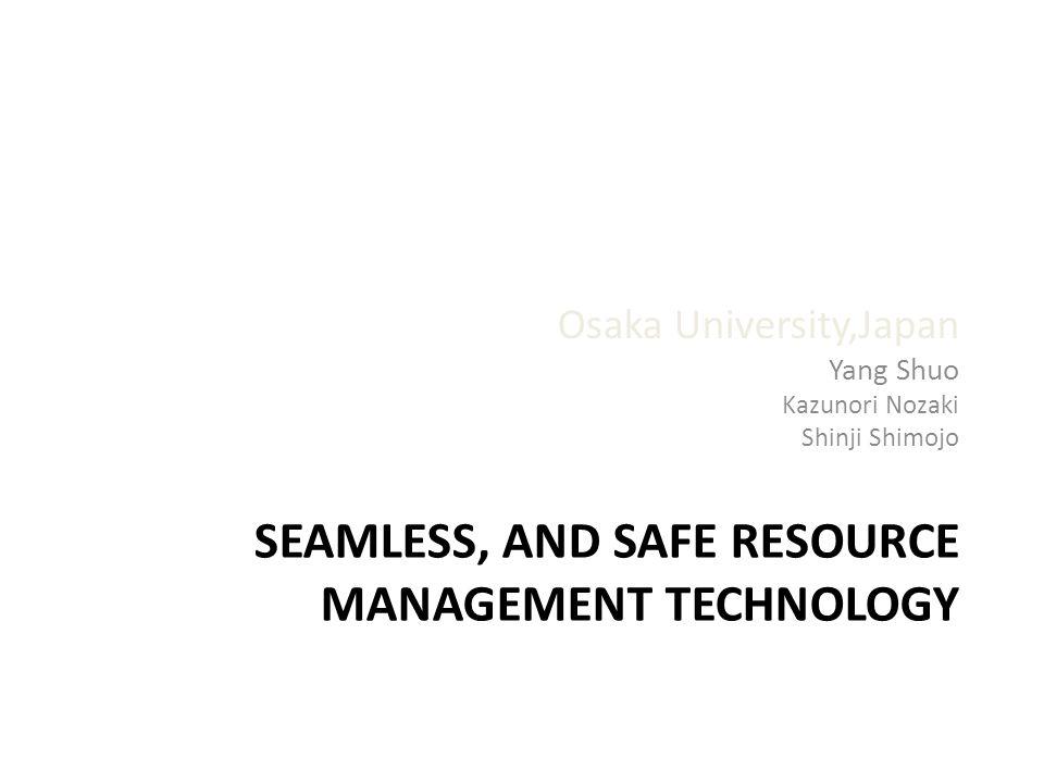 SEAMLESS, AND SAFE RESOURCE MANAGEMENT TECHNOLOGY Osaka University,Japan Yang Shuo Kazunori Nozaki Shinji Shimojo