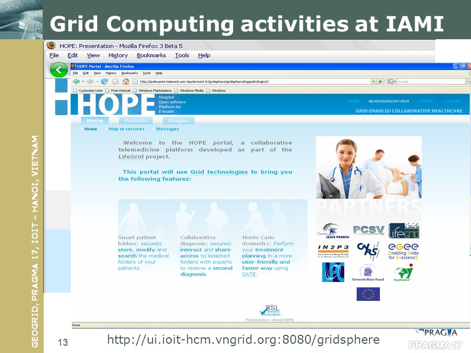 GEOGRID, PRAGMA 17, IOIT – HANOI, VIETNAM Scientific Linux 4.5 OS Java JDK 1.6 or later gLite UI installed and configured AMGA 1.3.0 or later Apache Tomcat 5.5 Apache Ant 1.7.0 or later Ant contrib 1.0b3 Apache Axis 1.4 Gridsphere 3.0.8 or later DCMTK (Dicom toolkit) 3.5.4 or later PostgreSQL Grid Computing activities at IAMI http://ui.ioit-hcm.vngrid.org:8080/gridsphere 13 PRAGMA 17