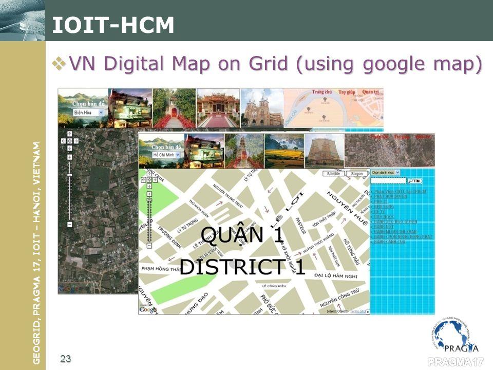 GEOGRID, PRAGMA 17, IOIT – HANOI, VIETNAM IOIT-HCM VN Digital Map on Grid (using google map) VN Digital Map on Grid (using google map) 23