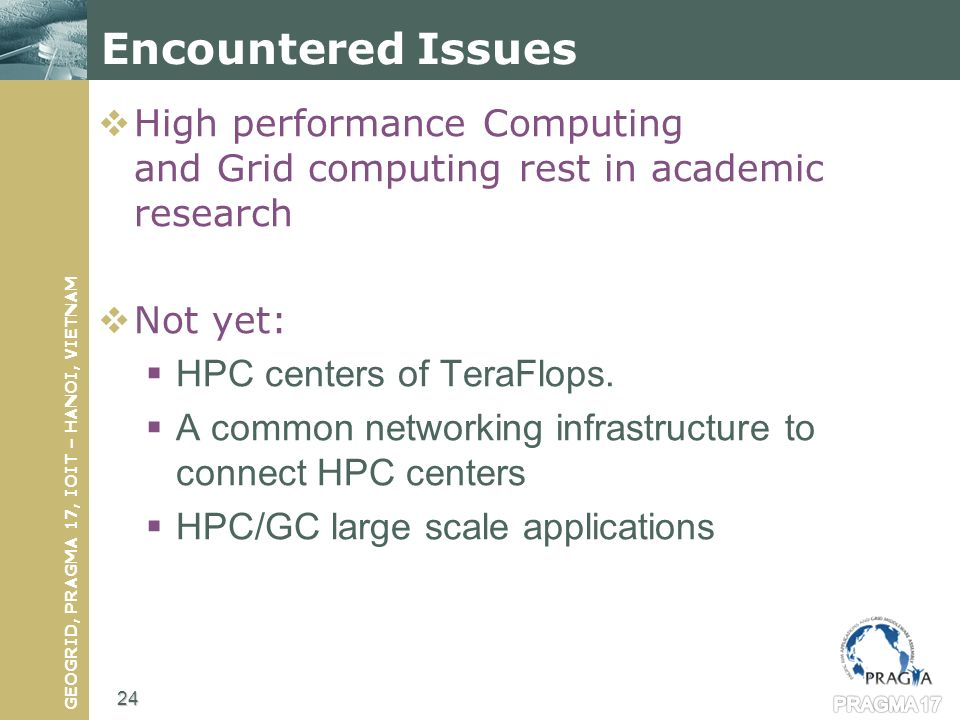 GEOGRID, PRAGMA 17, IOIT – HANOI, VIETNAM Encountered Issues High performance Computing and Grid computing rest in academic research Not yet: HPC centers of TeraFlops.