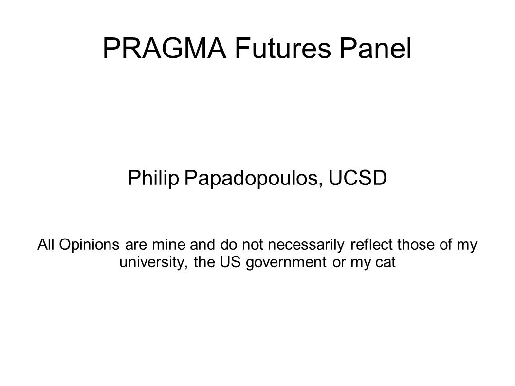 PRAGMA Futures Panel Philip Papadopoulos, UCSD All Opinions are mine and do not necessarily reflect those of my university, the US government or my cat