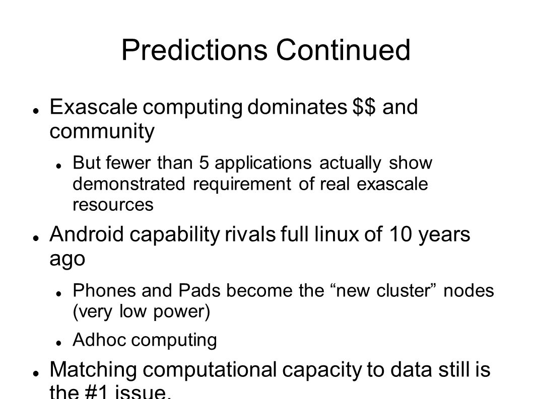 Predictions Continued Exascale computing dominates $$ and community But fewer than 5 applications actually show demonstrated requirement of real exascale resources Android capability rivals full linux of 10 years ago Phones and Pads become the new cluster nodes (very low power) Adhoc computing Matching computational capacity to data still is the #1 issue.