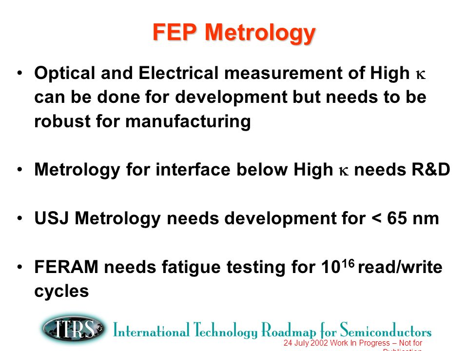 24 July 2002 Work In Progress – Not for Publication FEP Metrology Optical and Electrical measurement of High can be done for development but needs to be robust for manufacturing Metrology for interface below High needs R&D USJ Metrology needs development for < 65 nm FERAM needs fatigue testing for 10 16 read/write cycles