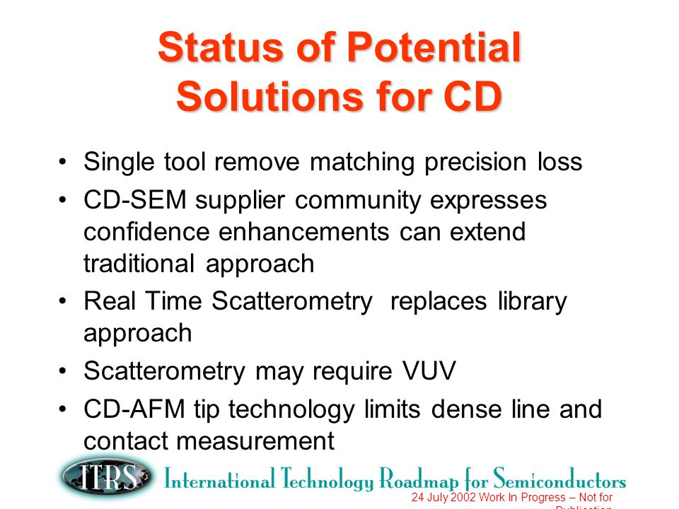 24 July 2002 Work In Progress – Not for Publication Status of Potential Solutions for CD Single tool remove matching precision loss CD-SEM supplier community expresses confidence enhancements can extend traditional approach Real Time Scatterometry replaces library approach Scatterometry may require VUV CD-AFM tip technology limits dense line and contact measurement