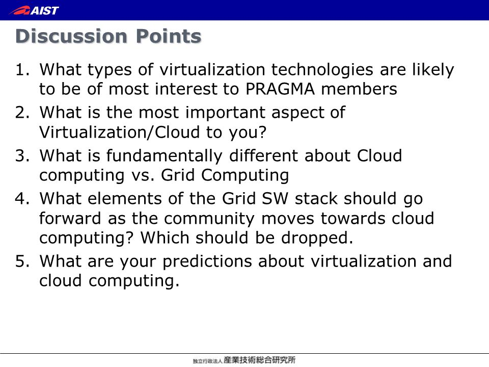 Discussion Points 1.What types of virtualization technologies are likely to be of most interest to PRAGMA members 2.What is the most important aspect of Virtualization/Cloud to you.