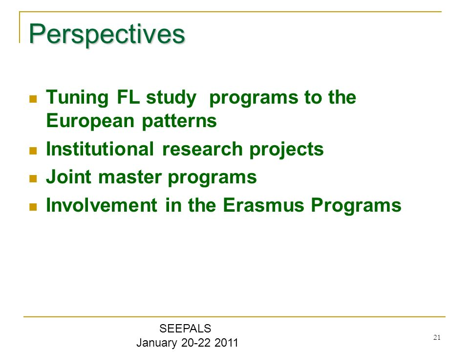 21 Perspectives Tuning FL study programs to the European patterns Institutional research projects Joint master programs Involvement in the Erasmus Programs SEEPALS January 20-22 2011