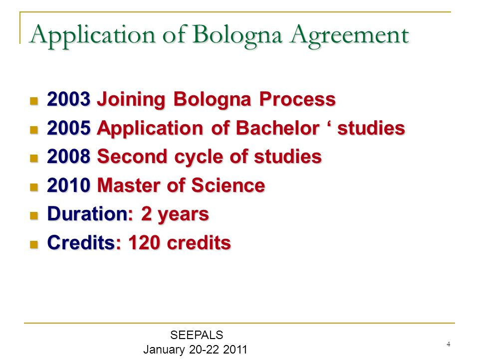 4 Application of Bologna Agreement 2003 Joining Bologna Process 2003 Joining Bologna Process 2005 Application of Bachelor studies 2005 Application of Bachelor studies 2008 Second cycle of studies 2008 Second cycle of studies 2010 Master of Science 2010 Master of Science Duration: 2 years Duration: 2 years Credits: 120 credits Credits: 120 credits SEEPALS January 20-22 2011