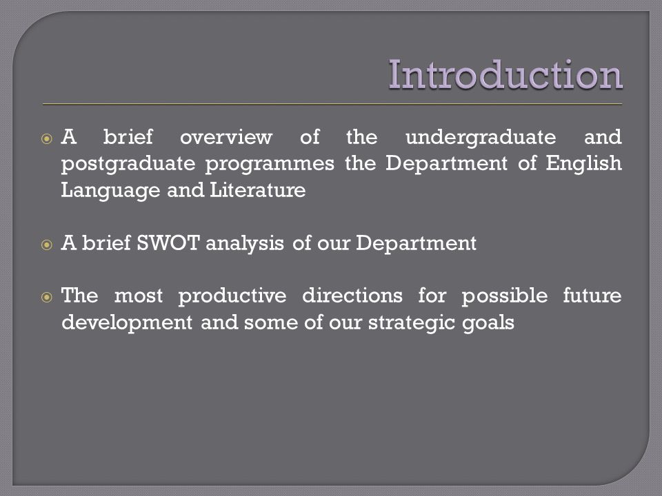 A brief overview of the undergraduate and postgraduate programmes the Department of English Language and Literature A brief SWOT analysis of our Department The most productive directions for possible future development and some of our strategic goals