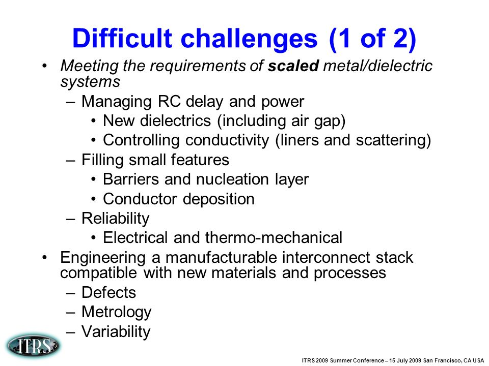 ITRS 2009 Summer Conference – 15 July 2009 San Francisco, CA USA Difficult challenges (1 of 2) Meeting the requirements of scaled metal/dielectric sys