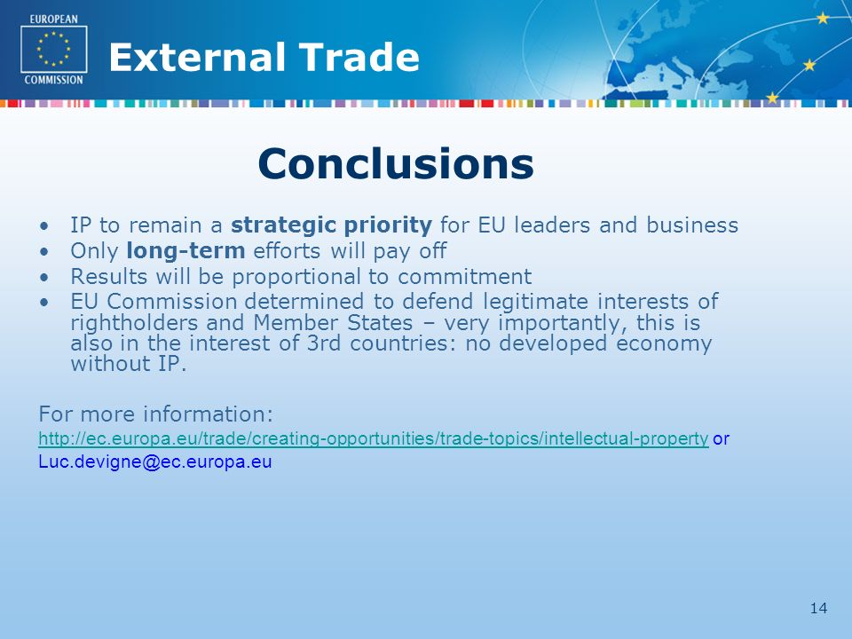 External Trade 14 Conclusions IP to remain a strategic priority for EU leaders and business Only long-term efforts will pay off Results will be proportional to commitment EU Commission determined to defend legitimate interests of rightholders and Member States – very importantly, this is also in the interest of 3rd countries: no developed economy without IP.