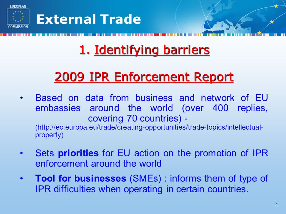External Trade 3 1.Identifying barriers 2009 IPR Enforcement Report Based on data from business and network of EU embassies around the world (over 400 replies, covering 70 countries) - (http://ec.europa.eu/trade/creating-opportunities/trade-topics/intellectual- property) Sets priorities for EU action on the promotion of IPR enforcement around the world Tool for businesses (SMEs) : informs them of type of IPR difficulties when operating in certain countries.