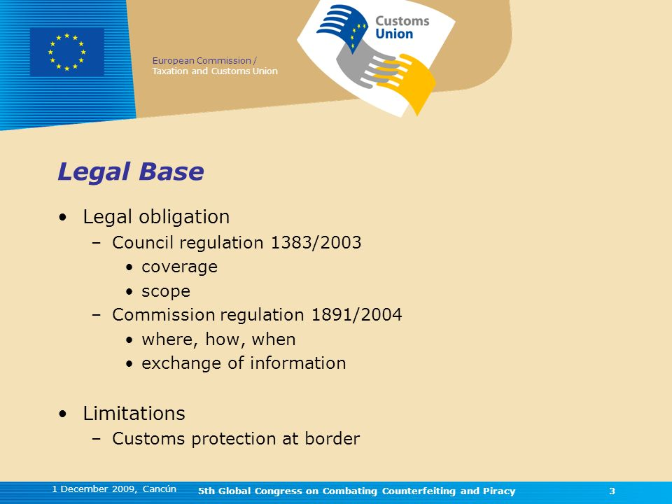 European Commission / Taxation and Customs Union 1 December 2009, Cancún 5th Global Congress on Combating Counterfeiting and Piracy3 3 Legal Base Legal obligation –Council regulation 1383/2003 coverage scope –Commission regulation 1891/2004 where, how, when exchange of information Limitations –Customs protection at border