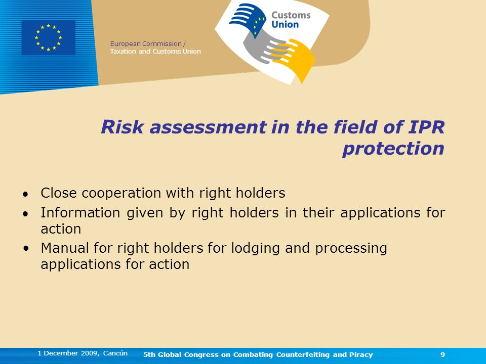 European Commission / Taxation and Customs Union 1 December 2009, Cancún 5th Global Congress on Combating Counterfeiting and Piracy9 R isk assessment in the field of IPR protection Close cooperation with right holders Information given by right holders in their applications for action Manual for right holders for lodging and processing applications for action 9