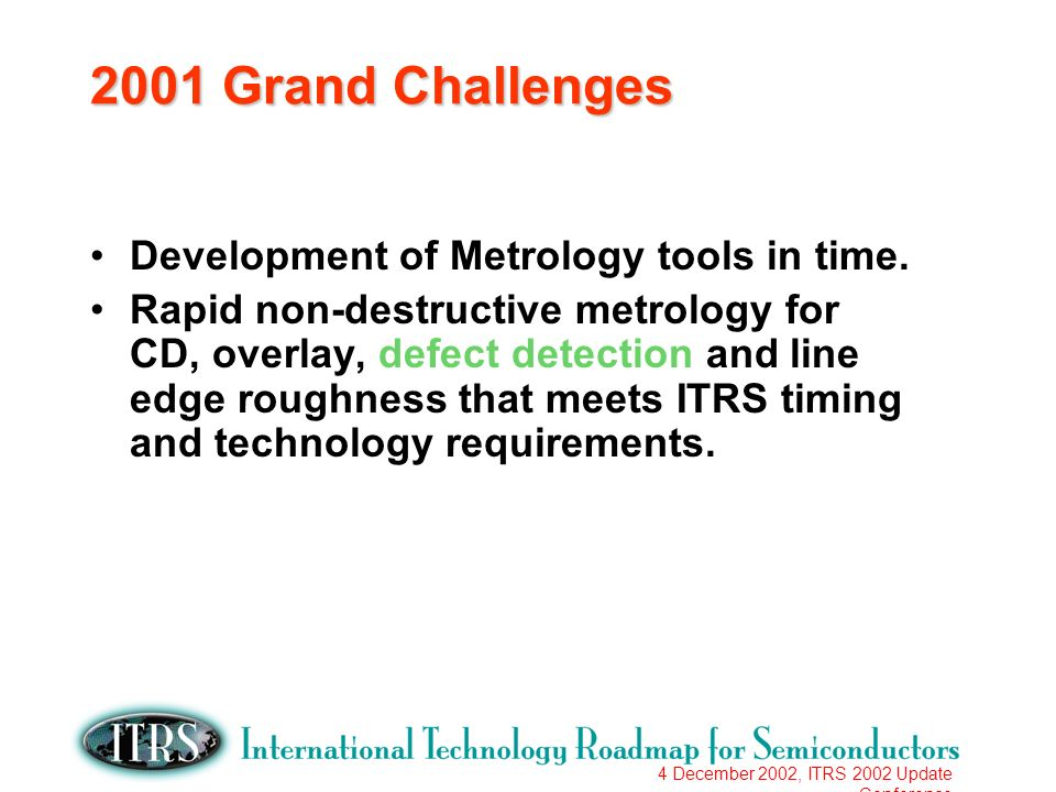4 December 2002, ITRS 2002 Update Conference 2001 Grand Challenges Development of Metrology tools in time. Rapid non-destructive metrology for CD, ove
