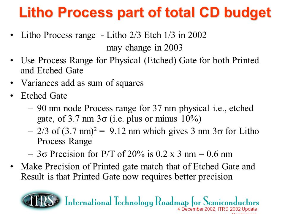 4 December 2002, ITRS 2002 Update Conference Litho Process part of total CD budget Litho Process range - Litho 2/3 Etch 1/3 in 2002 may change in 2003